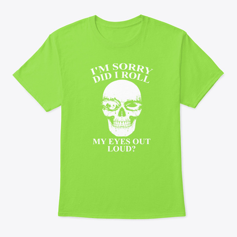 I Am Sorry Did I Roll My Eyes Out Loud  Lime T-Shirt Front