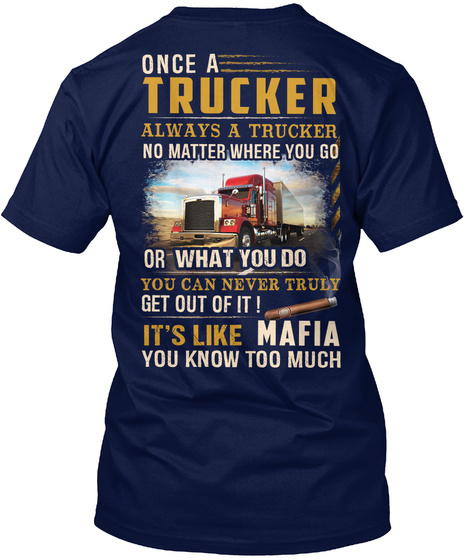 Once A Trucker Always A Trucker No Matter Where You Go Or What You Do You Can Never Truly Get Out Of It! It's Like... Navy T-Shirt Back
