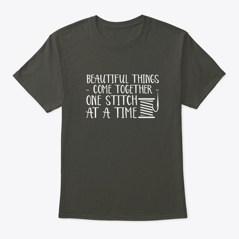 Beautiful Things Come Quilting Sewing Sh Smoke Gray T-Shirt Front