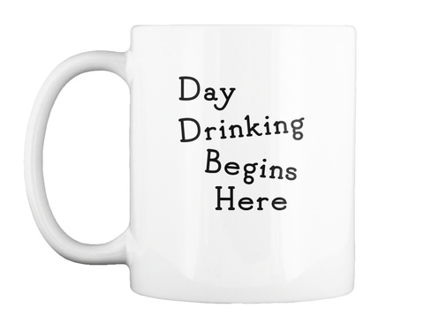Day Drinking Begins Here Mug White T-Shirt Front