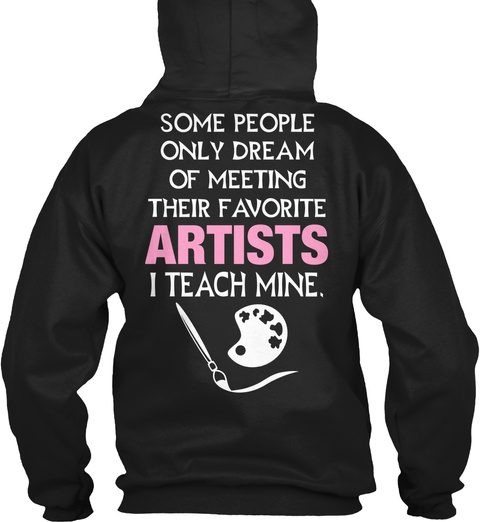 Some People Only Dream Of Meeting Their Favorite Artists I Teach Mine Black Sweatshirt Back