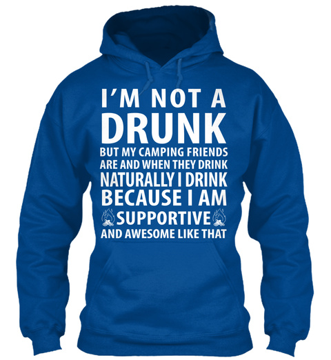 I'm Not A Drunk But My Camping Friends Are And When They Drink Naturally I Drink Because I Am Supportive And Awesome... Royal T-Shirt Front