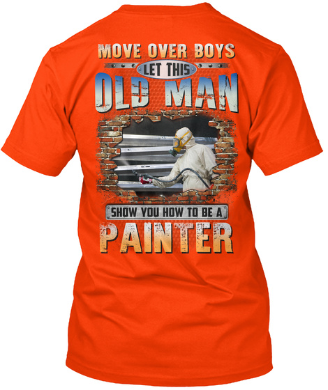 Move Over Boys Let This Old Man Show You How To Be A Painter Orange T-Shirt Back