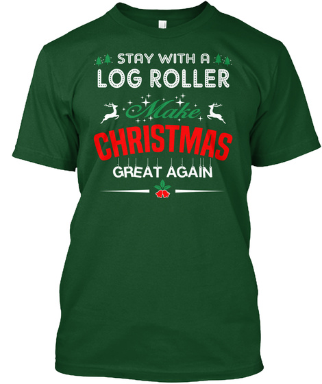 Stay With A Log Roller Make Christmas Great Again Deep Forest T-Shirt Front