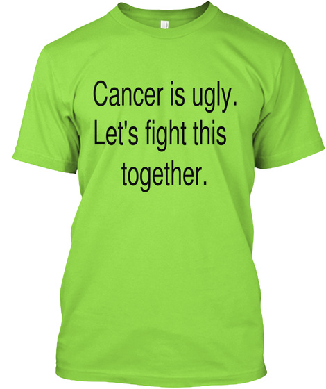 Cancer Is Ugly.Lets Fight This Together. Lime T-Shirt Front