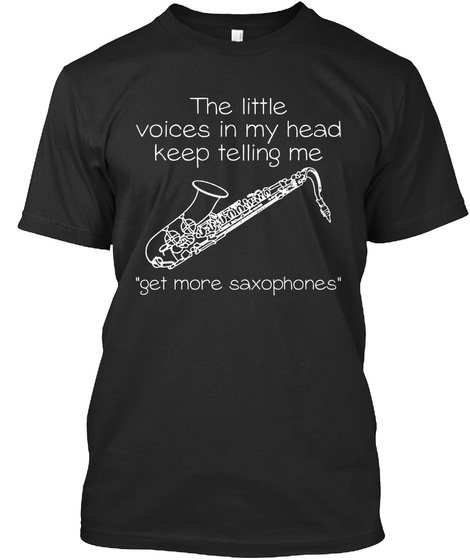 The Little Voices In My Head Keep Telling Me Get More Saxophones Black T-Shirt Front