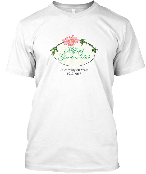 Milford Garden Club Celebrating 80 Years 1937 2017 White T-Shirt Front