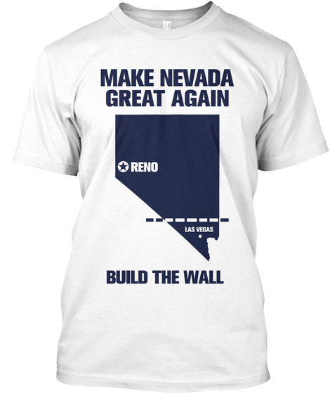 Make Nevada Great Again Reno Las Vegas Build The Wall White T-Shirt Front
