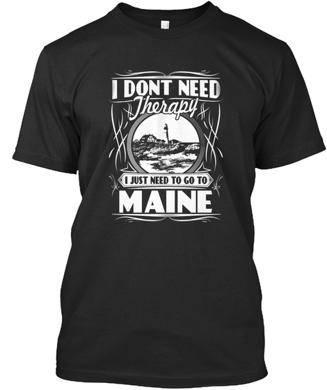 I Dont Need Therapy I Just Need To Go To Maine  Black T-Shirt Front