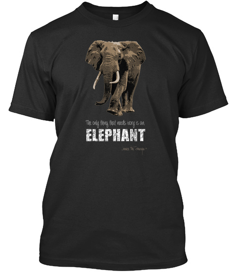 The Only Thing That Needs Ivory Is An Elephant Black T-Shirt Front