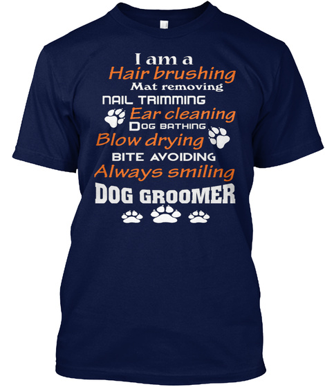 I Am A Hair Brushing Mat Removing Nail Triming Ear Cleaning Blow Drying Bite Avoiding Always Smiling Dog Groomer Navy T-Shirt Front