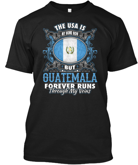 The Usa Is My Home Now But Guatemala Forever Runs Through My Veins Black T-Shirt Front
