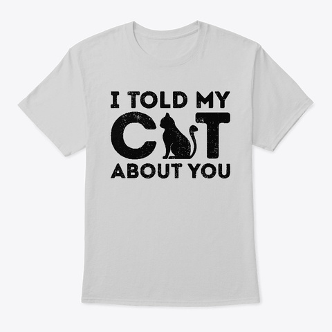 I Told My Cat About You Funny Cat Lover  Light Steel T-Shirt Front