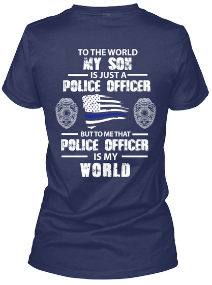 To The World My Son Is Just A Police Officer But To Me That Police Officer Is My World Navy T-Shirt Back
