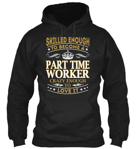 Skilled Enough To Become Part Time Worker Crazy Enough To Love It Black Sweatshirt Front