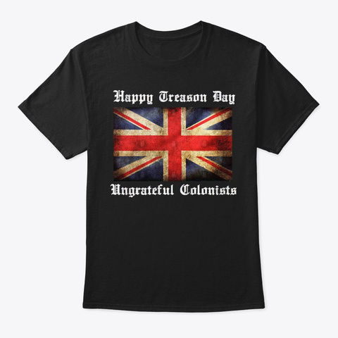 Happy Treason Day Ungrateful Colonists Black T-Shirt Front