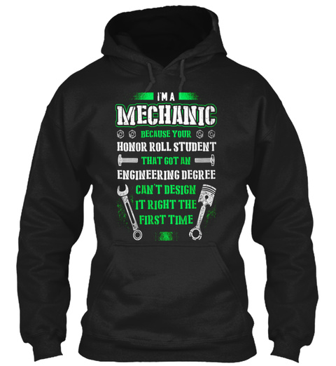 I'm A Mechanic Because Your Honor Roll Student That Got An Engineering Degree Can't Design It Right The First Time Black T-Shirt Front