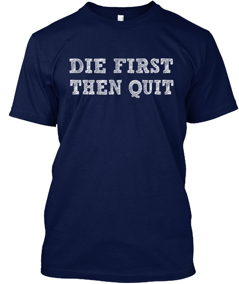 Die First Then Quit Navy T-Shirt Front