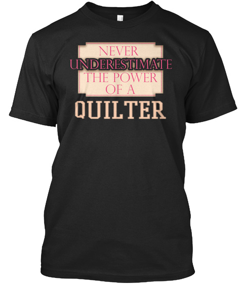 Never Understimate The Power Of A Quilter Black T-Shirt Front