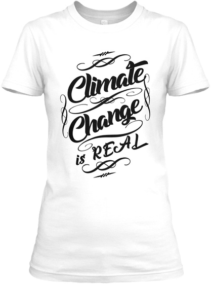 Climate Changes Is Real White T-Shirt Front