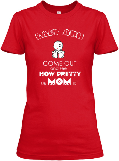 Baby Ahh Come Out And See How Pretty Ur Mom Is Red T-Shirt Front