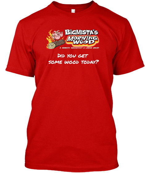 Bi Gmista's Morning Wood Did You Get Some Wood Today? Classic Red T-Shirt Front