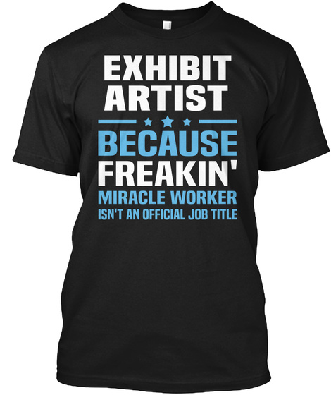 Exhibit Artist Because Freakin' Miracle Worker Isn't An Official Job Title Black T-Shirt Front