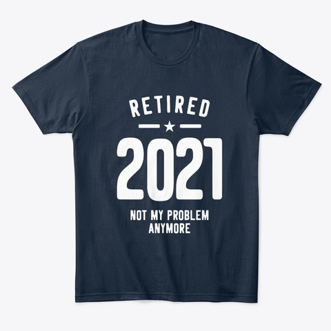 Retired 2021 Not My Problem Anymore New Navy T-Shirt Front