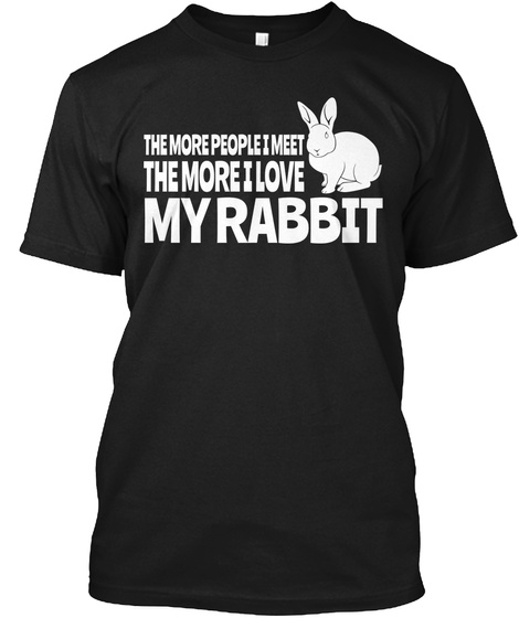 The More People I Meet The More I Love My Rabbit Black T-Shirt Front