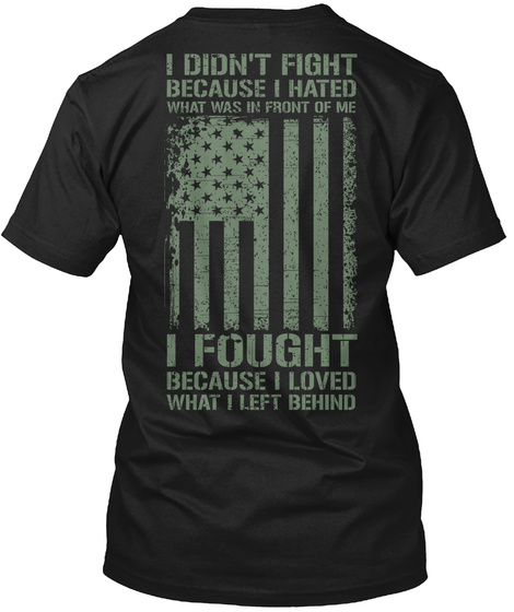 Us Veteran I Didn't Fight Because I Hated What Was In Front Of Me I Fought Because I Loved What I Left Behind T-Shirt Back
