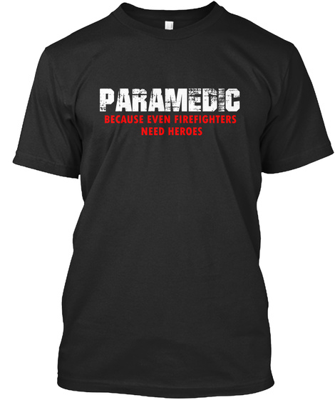 Paramedic Because Even Firefighters Need Heroes Black T-Shirt Front