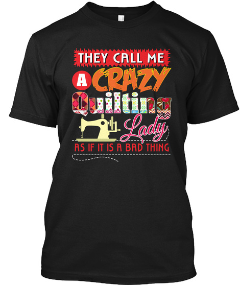 They Call Me A Crazy Quilting Lady As If It Is A Bad Thing Black T-Shirt Front
