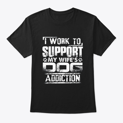 I Work To Support My Wifes Dog Addiction Black T-Shirt Front