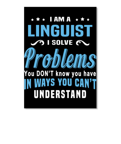 I Am A Linguist I Solve Problems You Don't Know You Have In Ways You Can't Understand Black T-Shirt Front