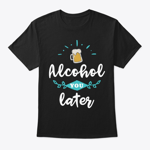 Alcohol You Later Funny Beer Lover Gift Black T-Shirt Front