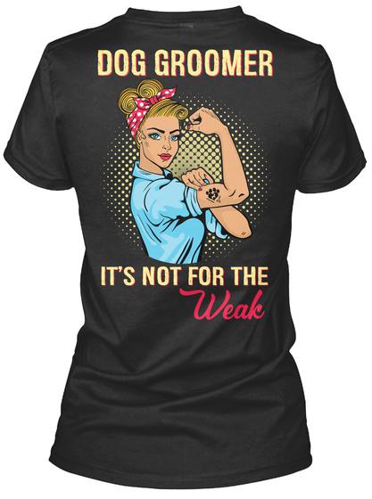 Dog Groomer It's Not For The Weak Black T-Shirt Back