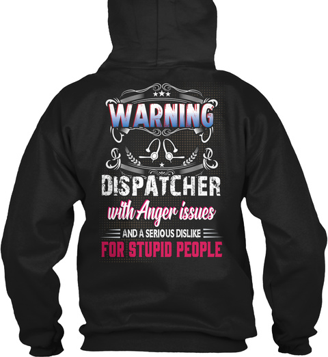 Warning Dispatcher With Anger Issue And A Serious Dislike For Stupid People Black T-Shirt Back