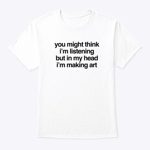In My Head I'm Making Art White T-Shirt Front