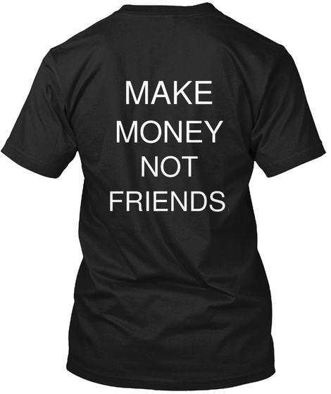 Make Money Not Friends. Black T-Shirt Back
