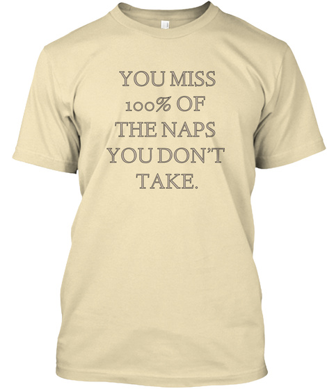 You Miss 100% Of  The Naps  You Don't  Take. Cream T-Shirt Front