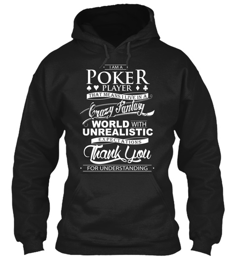 I Am A Poker Player That Means I Live In A Crazy Fantasy World With Unrealistic Expectations Thank You For Understanding Black Sweatshirt Front