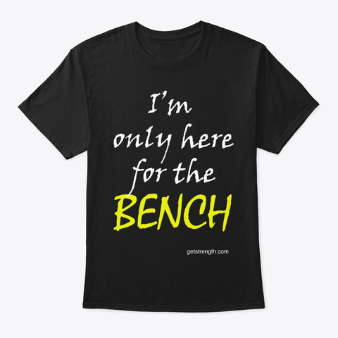 I'm Only Here For The Bench Pl Black T-Shirt Front