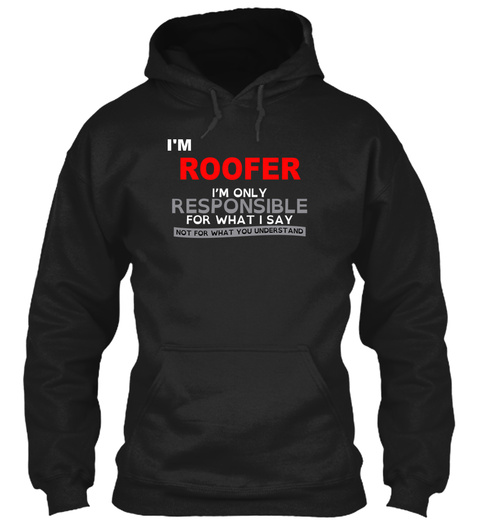 I'm Roofer I'm Only Responsible For What I Say Not For What You Understand Black T-Shirt Front