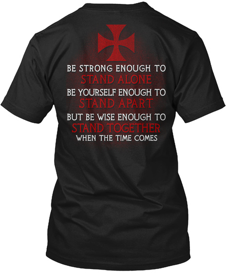 Be Strong Enough To Stand Alone Be Yourself Enough To Stand Apart But Be Wise Enough To Stand Together When The Time... Black T-Shirt Back