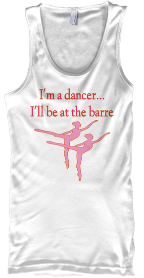 I'm A Dancer… I'll Be At The Barre White T-Shirt Front