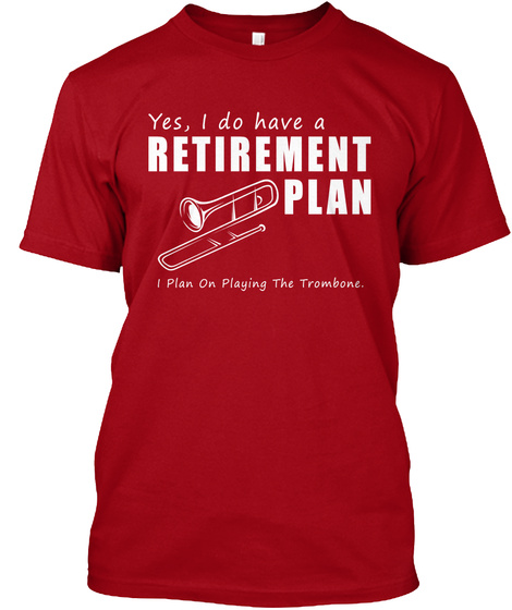 Yes, I Do Have A Retirement Plan I Plan On Playing The Trombone.  Deep Red T-Shirt Front