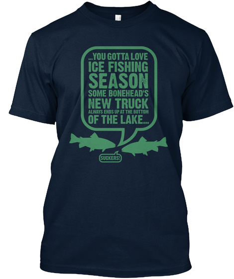 You Gotta Love Ice Fishing Season Some Bonehead's New Truck Always Ends Up At The Bottom Of The Lake Suckers! New Navy T-Shirt Front