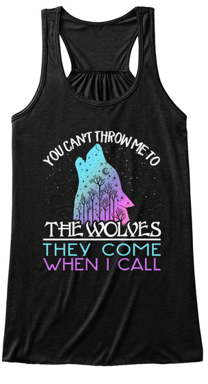 You Can't Throw Me To The Wolves They Come When I Call Black T-Shirt Front