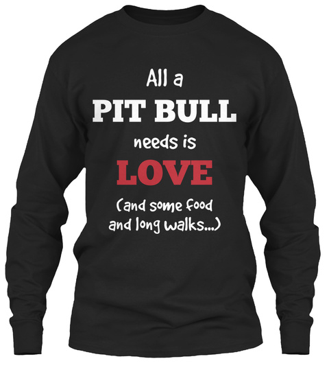 All A Pit Bull Needs Is Love And Some Food And Long Walks Black T-Shirt Front