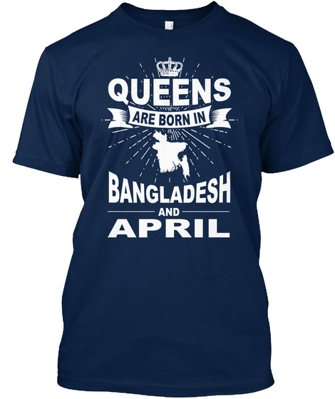 Queens Are Born In Bangladesh And April Navy T-Shirt Front